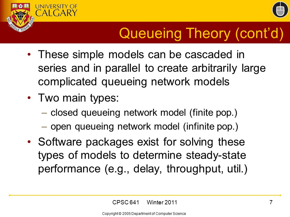 Copyright © 2005 Department of Computer Science CPSC 641 Winter 20118 Simulation Example: TCP Throughput Can use an existing simulation tool, or design and build your own custom simulator Example: ns-2 network simulator A discrete-event simulator with detailed TCP protocol models Configure network topology and workload Run simulation using pseudo-random numbers and produce statistical output