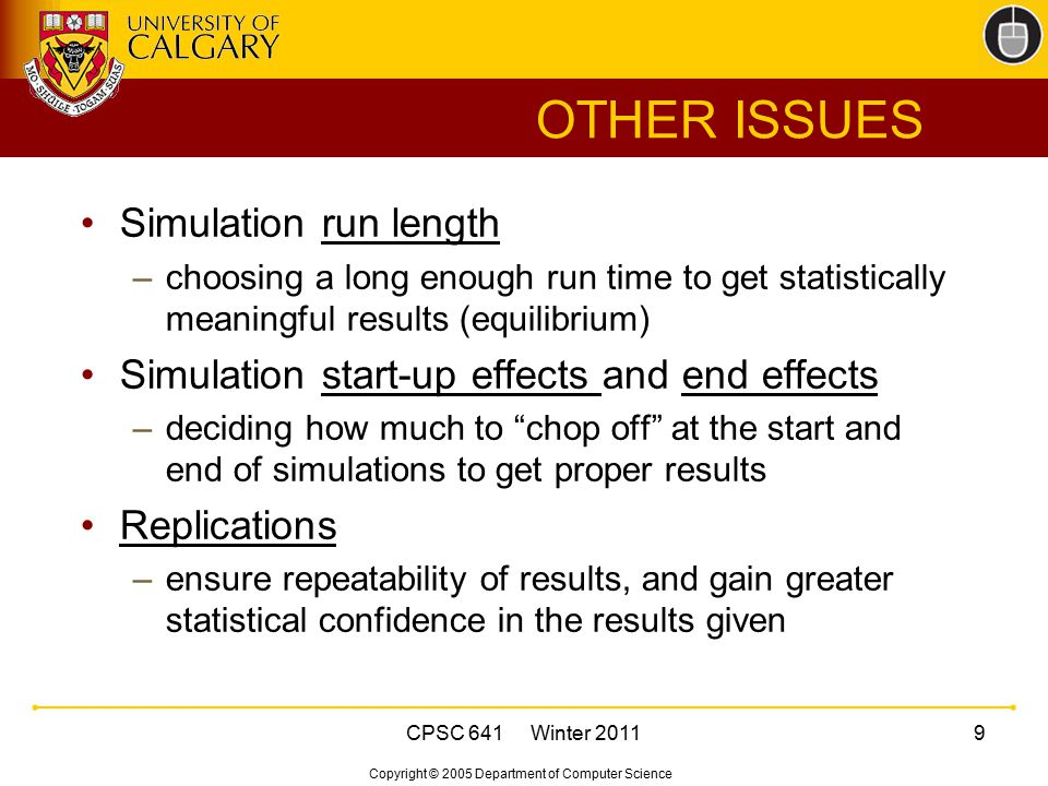 Copyright © 2005 Department of Computer Science CPSC 641 Winter 20119 OTHER ISSUES Simulation run length –choosing a long enough run time to get stati