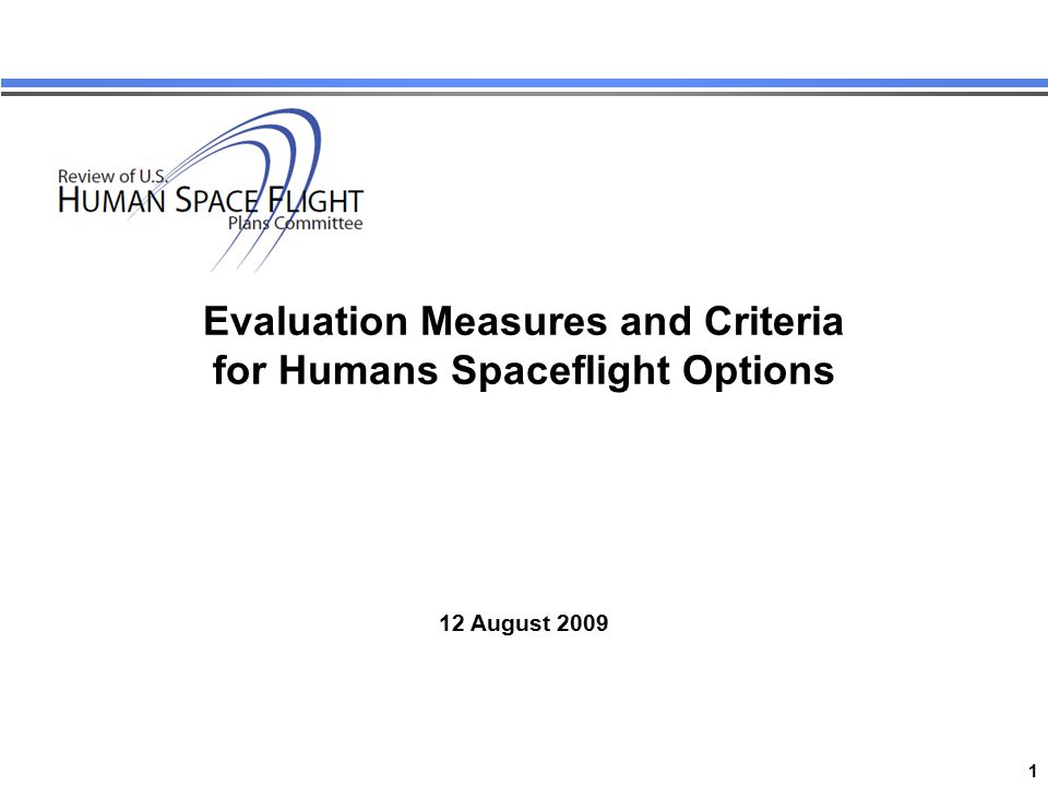 1 Review of US Human Space Flight Plans Committee Evaluation Measures and Criteria for Humans Spaceflight Options 12 August 2009