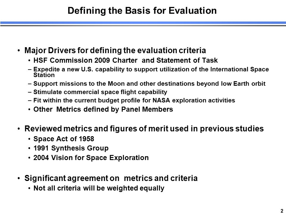 2 Defining the Basis for Evaluation Major Drivers for defining the evaluation criteria HSF Commission 2009 Charter and Statement of Task –Expedite a n