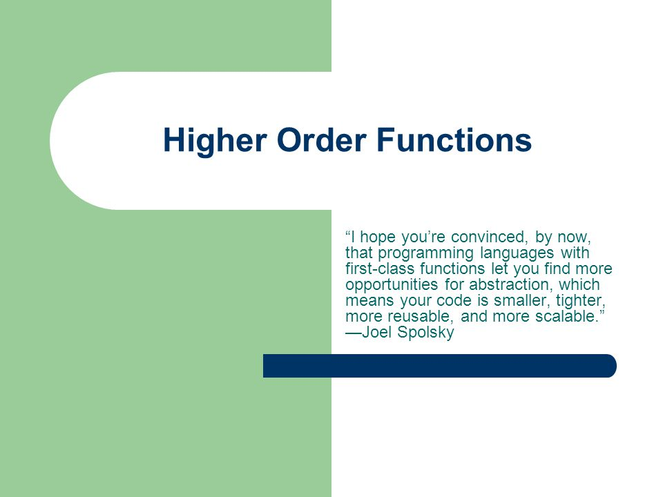 Higher Order Functions I hope you're convinced, by now, that programming languages with first-class functions let you find more opportunities for abstraction, which means your code is smaller, tighter, more reusable, and more scalable. —Joel Spolsky