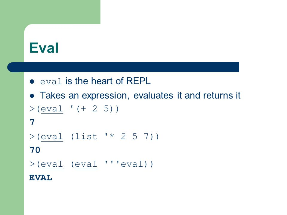 Eval eval is the heart of REPL Takes an expression, evaluates it and returns it >(eval (+ 2 5)) 7 >(eval (list * 2 5 7)) 70 >(eval (eval eval)) EVAL
