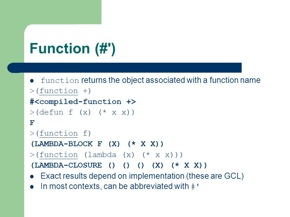 Function (# ) function returns the object associated with a function name >(function +) # >(defun f (x) (* x x)) F >(function f) (LAMBDA-BLOCK F (X) (* X X)) >(function (lambda (x) (* x x))) (LAMBDA-CLOSURE () () () (X) (* X X)) Exact results depend on implementation (these are GCL) In most contexts, can be abbreviated with #