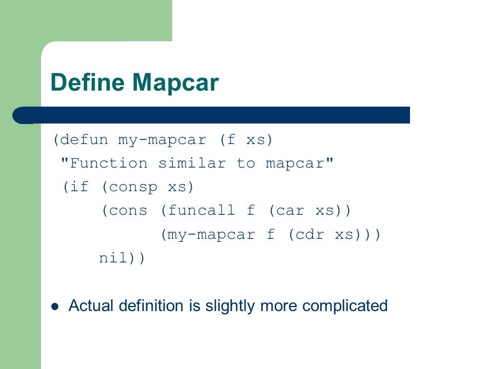 Define Mapcar (defun my-mapcar (f xs) Function similar to mapcar (if (consp xs) (cons (funcall f (car xs)) (my-mapcar f (cdr xs))) nil)) Actual definition is slightly more complicated