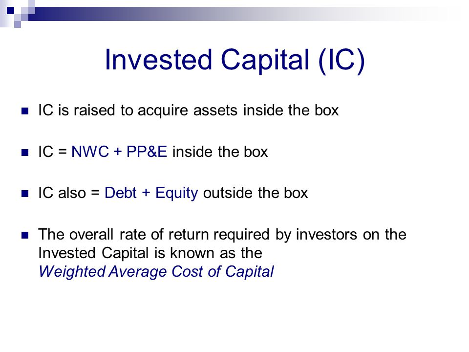 Invested Capital (IC) IC is raised to acquire assets inside the box IC = NWC + PP&E inside the box IC also = Debt + Equity outside the box The overall