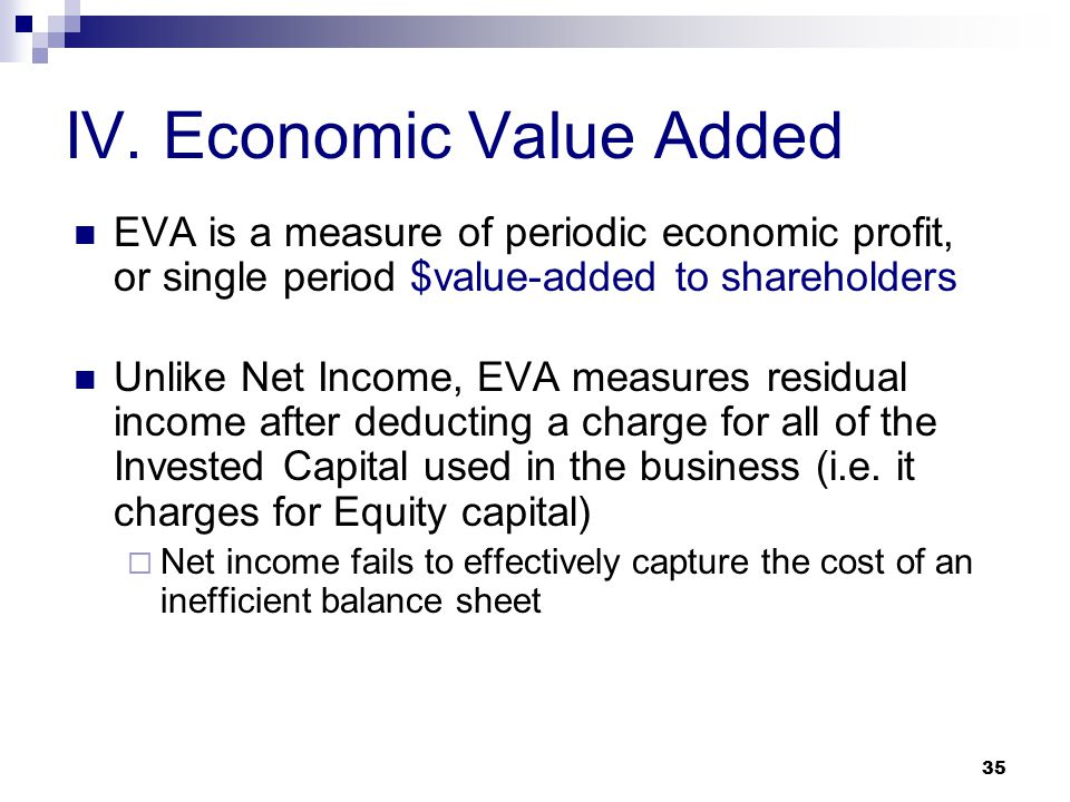 35 IV. Economic Value Added EVA is a measure of periodic economic profit, or single period $value-added to shareholders Unlike Net Income, EVA measure