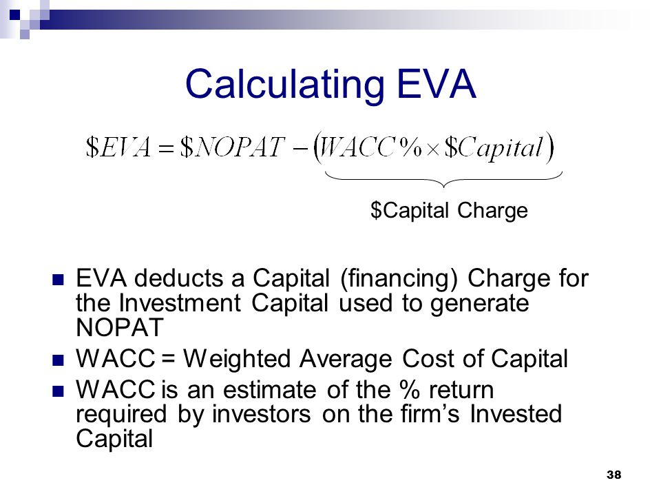 38 Calculating EVA EVA deducts a Capital (financing) Charge for the Investment Capital used to generate NOPAT WACC = Weighted Average Cost of Capital