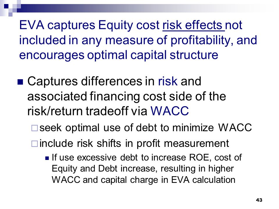 43 EVA captures Equity cost risk effects not included in any measure of profitability, and encourages optimal capital structure Captures differences i