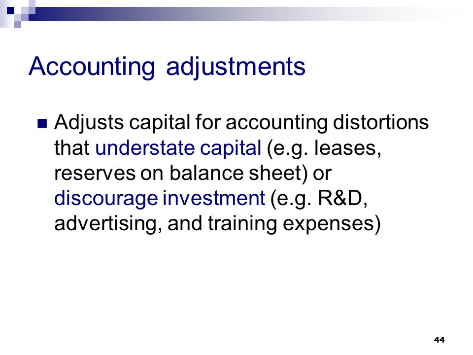 44 Accounting adjustments Adjusts capital for accounting distortions that understate capital (e.g. leases, reserves on balance sheet) or discourage in