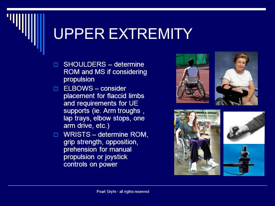 UPPER EXTREMITY  SHOULDERS – determine ROM and MS if considering propulsion  ELBOWS – consider placement for flaccid limbs and requirements for UE supports (ie.