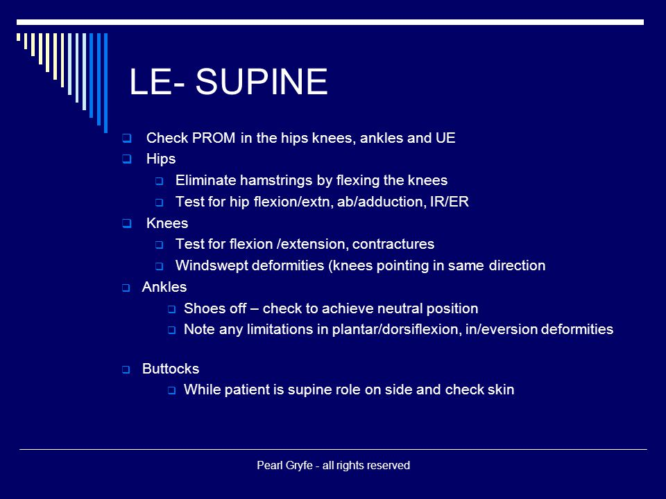 LE- SUPINE  Check PROM in the hips knees, ankles and UE  Hips  Eliminate hamstrings by flexing the knees  Test for hip flexion/extn, ab/adduction, IR/ER  Knees  Test for flexion /extension, contractures  Windswept deformities (knees pointing in same direction  Ankles  Shoes off – check to achieve neutral position  Note any limitations in plantar/dorsiflexion, in/eversion deformities  Buttocks  While patient is supine role on side and check skin Pearl Gryfe - all rights reserved