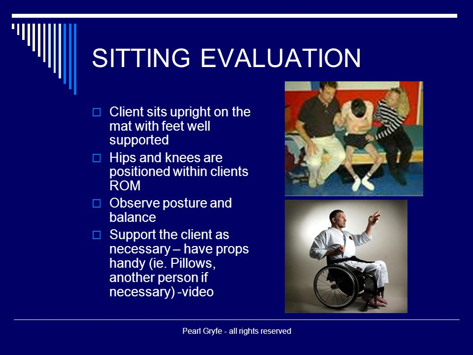 SITTING EVALUATION  Client sits upright on the mat with feet well supported  Hips and knees are positioned within clients ROM  Observe posture and balance  Support the client as necessary – have props handy (ie.