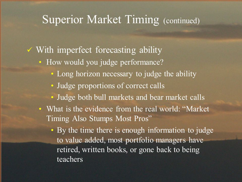 Superior Market Timing (continued) With imperfect forecasting ability How would you judge performance? Long horizon necessary to judge the ability Jud