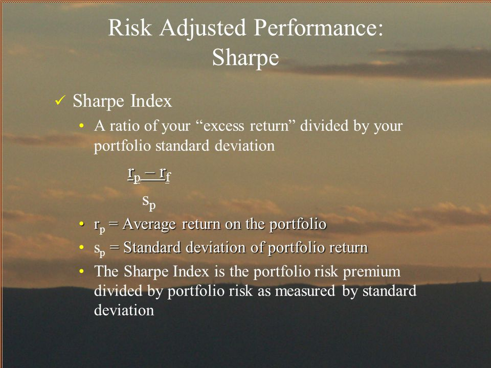 """Risk Adjusted Performance: Sharpe Sharpe Index A ratio of your """"excess return"""" divided by your portfolio standard deviation r – r r p – r f s p r = Av"""