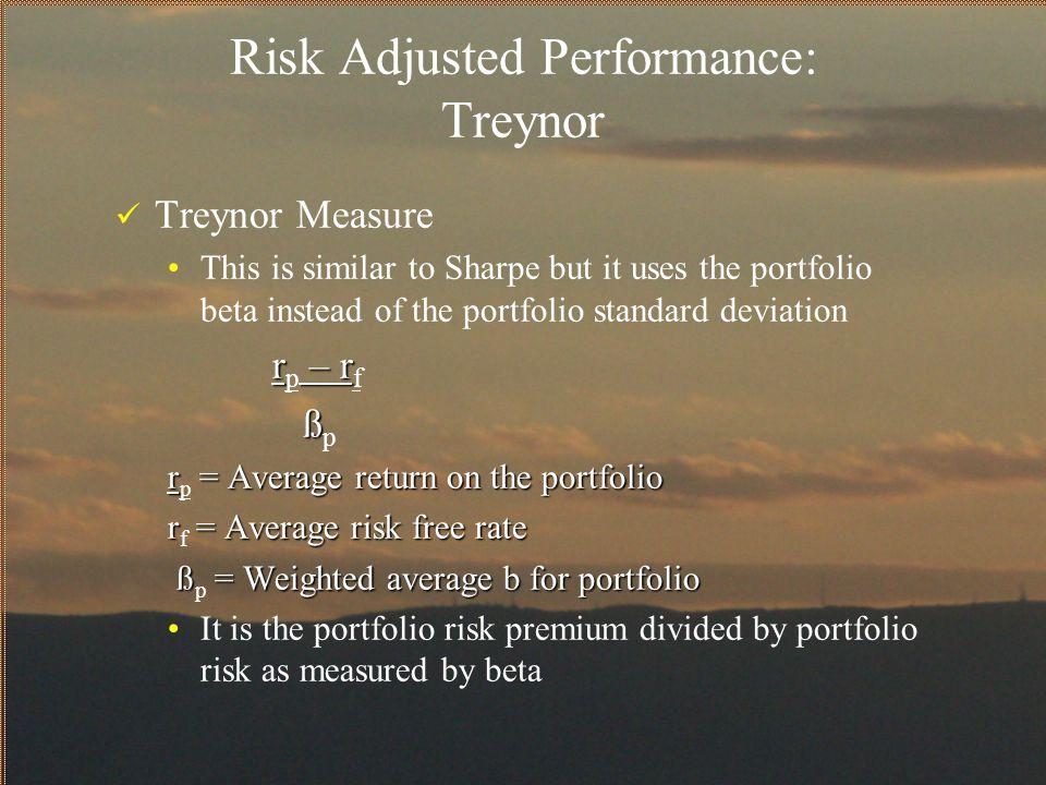 Risk Adjusted Performance: Treynor Treynor Measure This is similar to Sharpe but it uses the portfolio beta instead of the portfolio standard deviatio