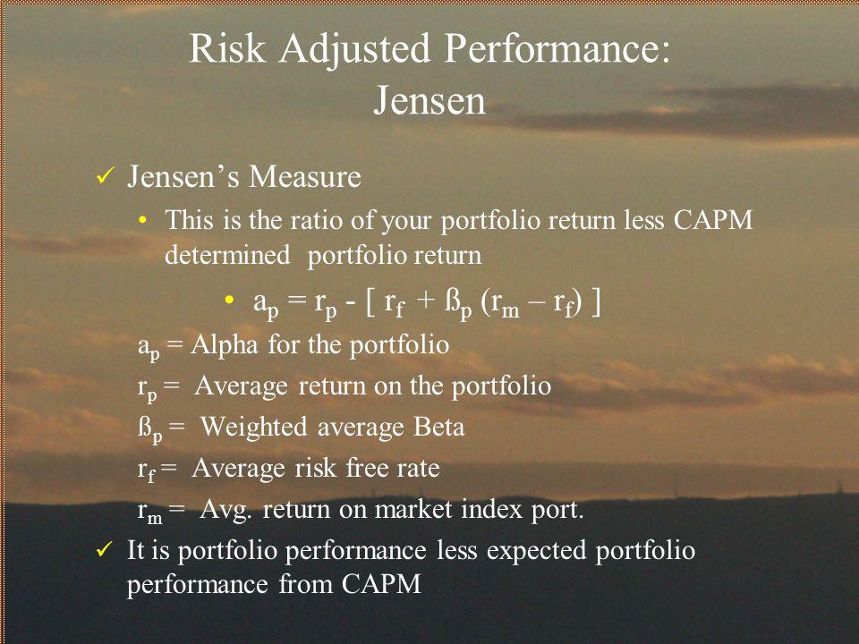 Risk Adjusted Performance: Jensen Jensen's Measure This is the ratio of your portfolio return less CAPM determined portfolio return a p = r p - [ r f