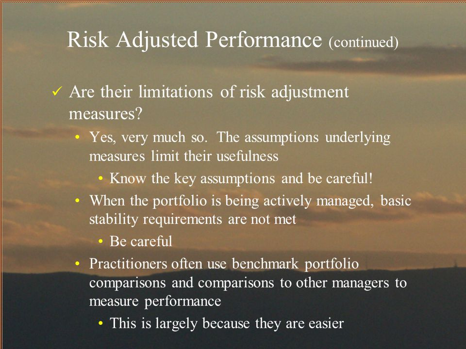 Risk Adjusted Performance (continued) Are their limitations of risk adjustment measures? Yes, very much so. The assumptions underlying measures limit