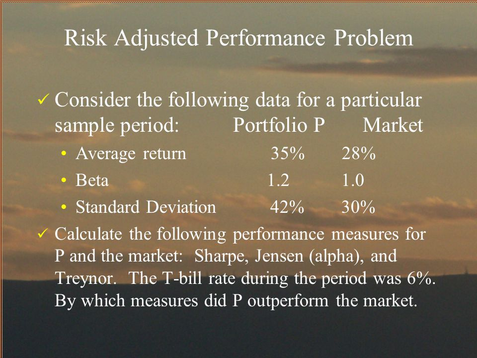 Risk Adjusted Performance Problem Consider the following data for a particular sample period: Portfolio P Market Average return 35% 28% Beta 1.2 1.0 S