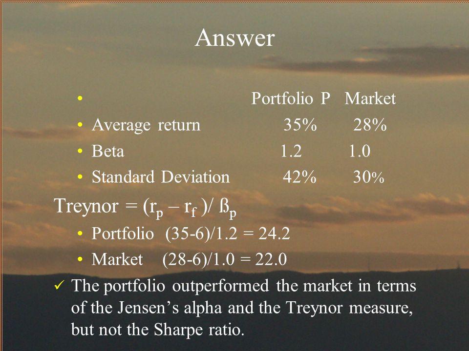 Answer Portfolio P Market Average return 35% 28% Beta 1.2 1.0 Standard Deviation 42% 30 % Treynor = (r p – r f )/ ß p Portfolio (35-6)/1.2 = 24.2 Mark