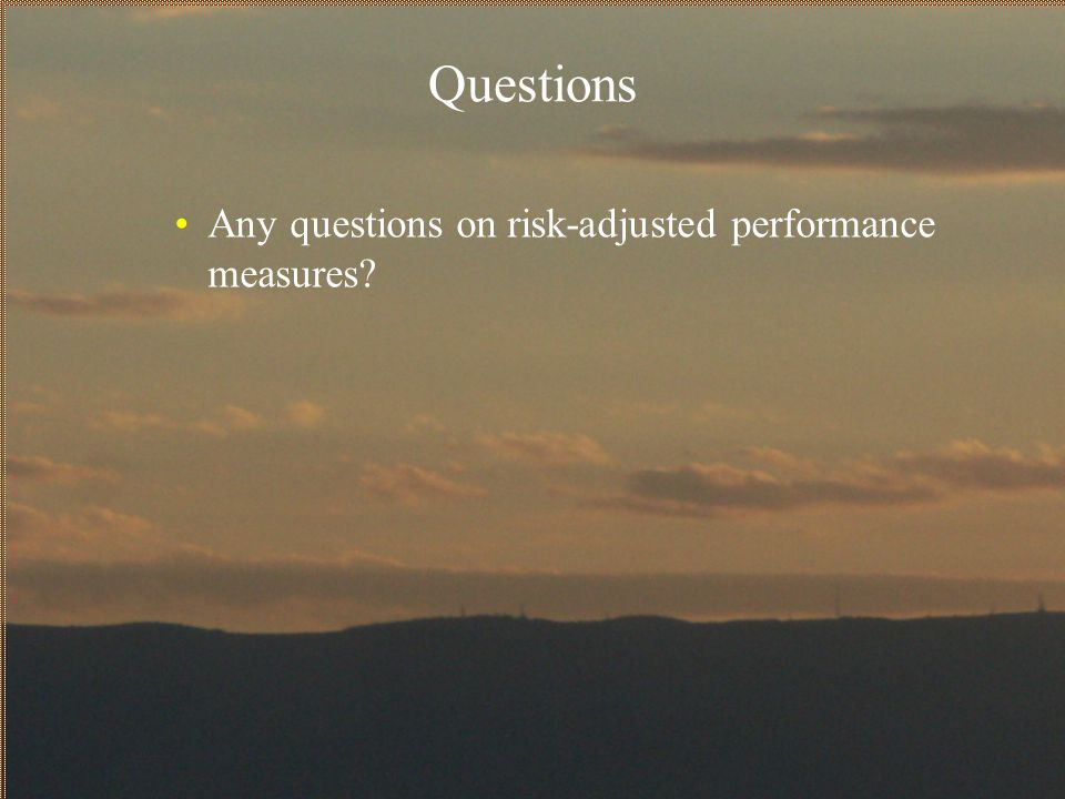 Questions Any questions on risk-adjusted performance measures?