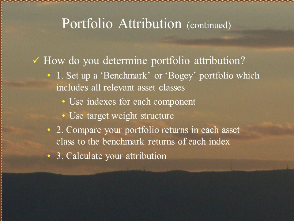 Portfolio Attribution (continued) How do you determine portfolio attribution? 1. Set up a 'Benchmark' or 'Bogey' portfolio which includes all relevant