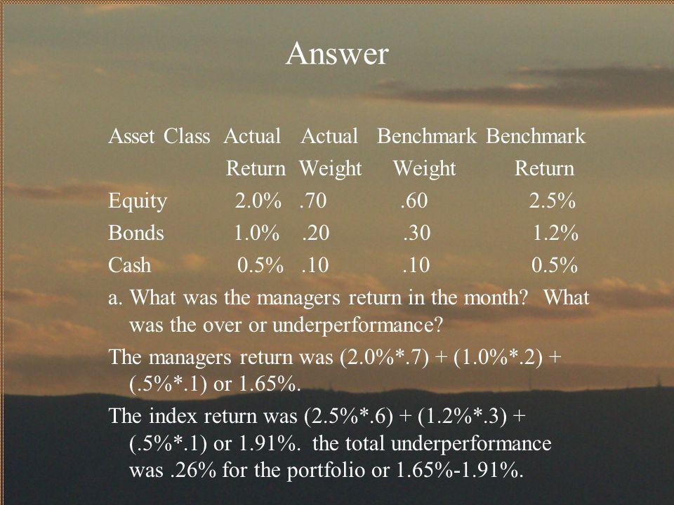 Answer Asset Class Actual Actual Benchmark Benchmark Return Weight Weight Return Equity 2.0%.70.60 2.5% Bonds 1.0%.20.30 1.2% Cash 0.5%.10.10 0.5% a.