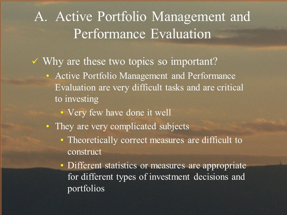 Portfolio Attribution Summary Performance Evaluation and Active Portfolio Management are very difficult tasks Very few have done it well Active management is a difficult topic While some active managers have proven their ability to deliver consistent excess returns, the numbers are few Finding adequate statistics to evaluate performance is critical Understand the assumptions on which the statistics are based