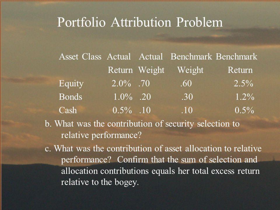 Portfolio Attribution Problem Asset Class Actual Actual Benchmark Benchmark Return Weight Weight Return Equity 2.0%.70.60 2.5% Bonds 1.0%.20.30 1.2% C