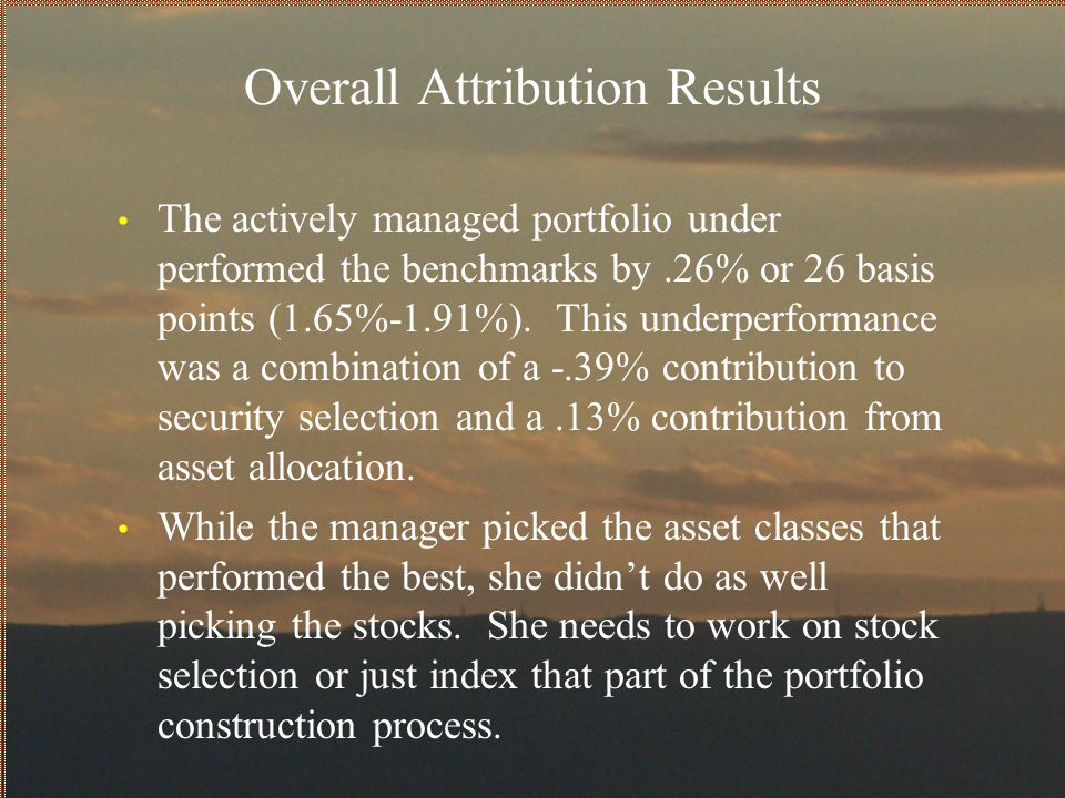 Overall Attribution Results The actively managed portfolio under performed the benchmarks by.26% or 26 basis points (1.65%-1.91%). This underperforman