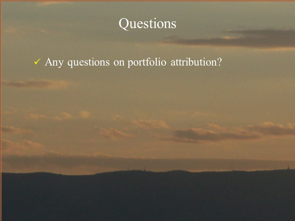 Questions Any questions on portfolio attribution?