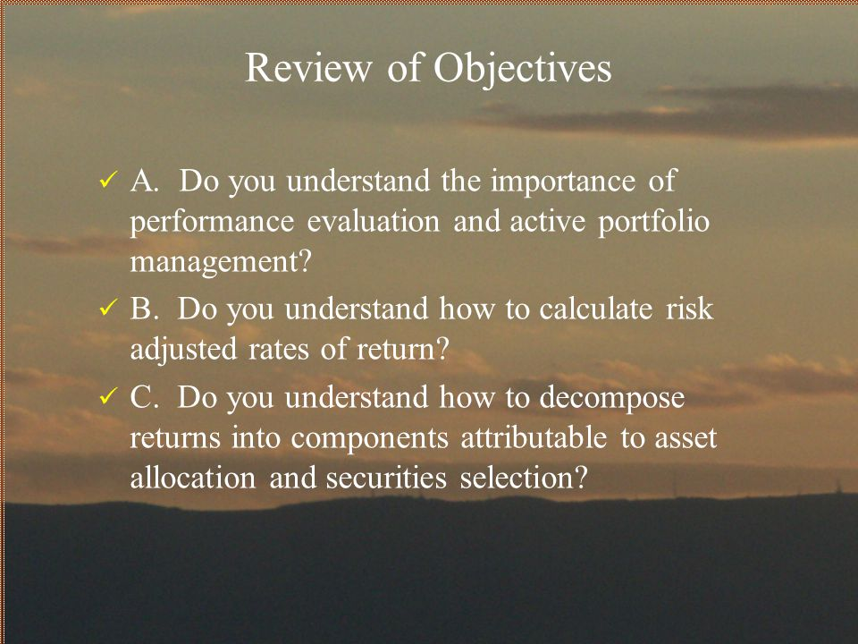 Review of Objectives A. Do you understand the importance of performance evaluation and active portfolio management? B. Do you understand how to calcul