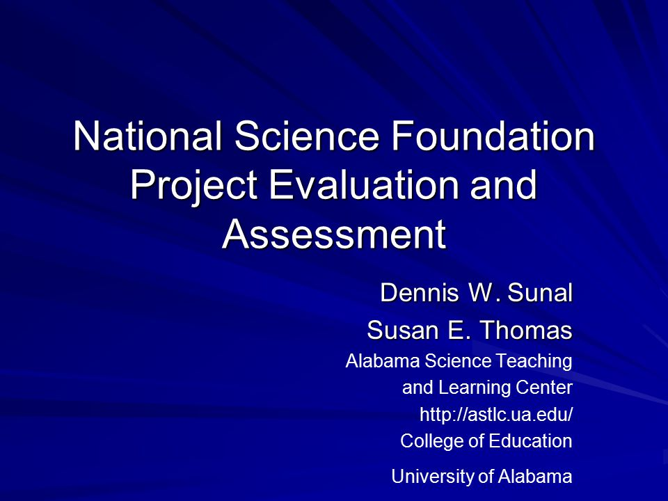 National Science Foundation Project Evaluation and Assessment Dennis W. Sunal Susan E. Thomas Alabama Science Teaching and Learning Center http://astl