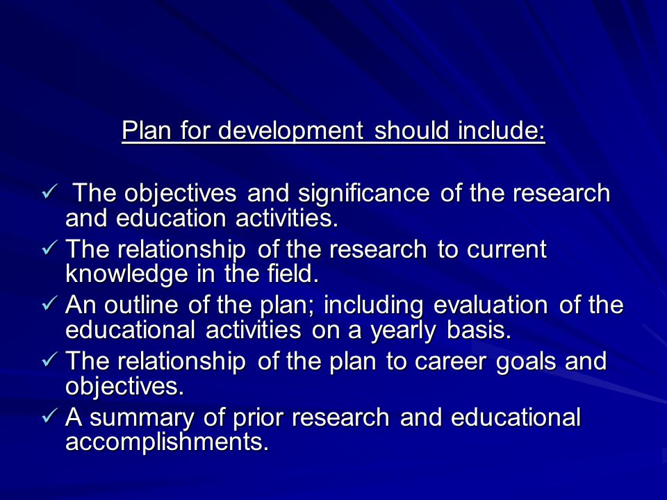 Plan for development should include: The objectives and significance of the research and education activities. The objectives and significance of the