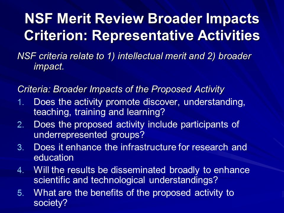 NSF Merit Review Broader Impacts Criterion: Representative Activities NSF criteria relate to 1) intellectual merit and 2) broader impact. Criteria: Br