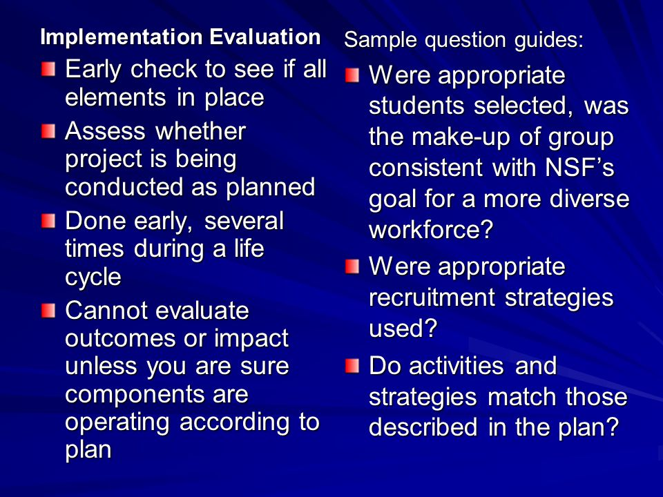 Implementation Evaluation Early check to see if all elements in place Assess whether project is being conducted as planned Done early, several times d