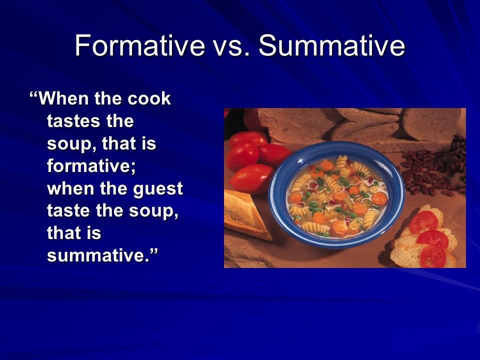 "Formative vs. Summative ""When the cook tastes the soup, that is formative; when the guest taste the soup, that is summative."""