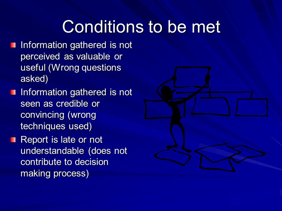 Conditions to be met Information gathered is not perceived as valuable or useful (Wrong questions asked) Information gathered is not seen as credible