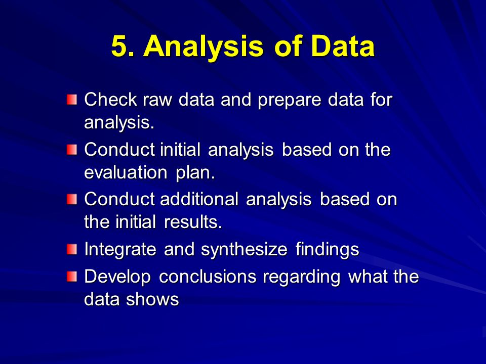 5. Analysis of Data Check raw data and prepare data for analysis. Conduct initial analysis based on the evaluation plan. Conduct additional analysis b