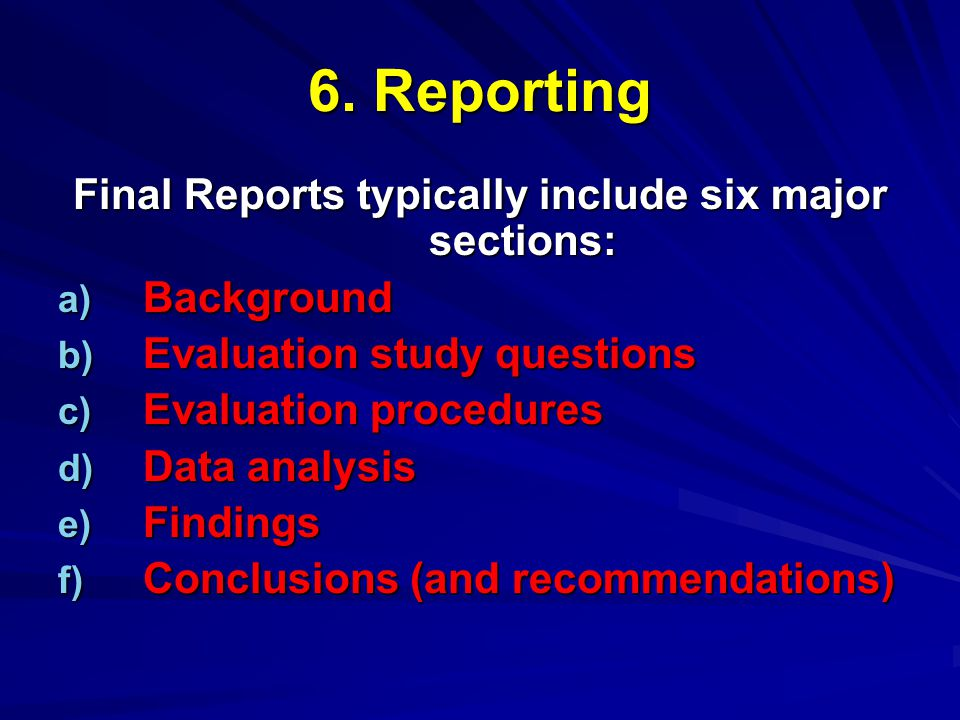 6. Reporting Final Reports typically include six major sections: a) Background b) Evaluation study questions c) Evaluation procedures d) Data analysis