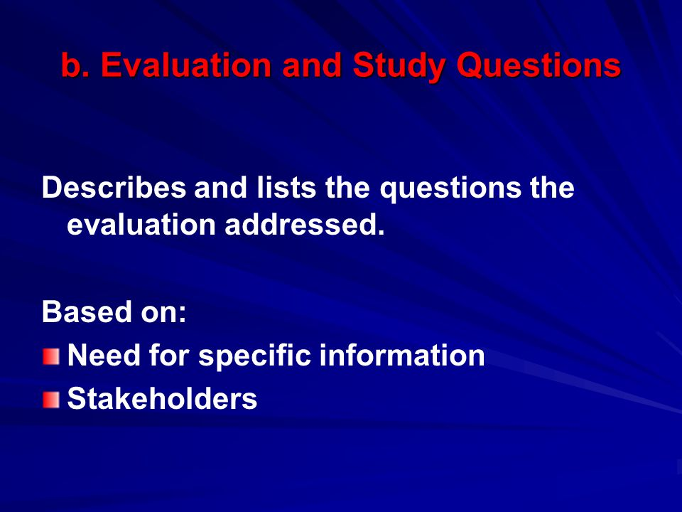 b. Evaluation and Study Questions Describes and lists the questions the evaluation addressed. Based on: Need for specific information Stakeholders