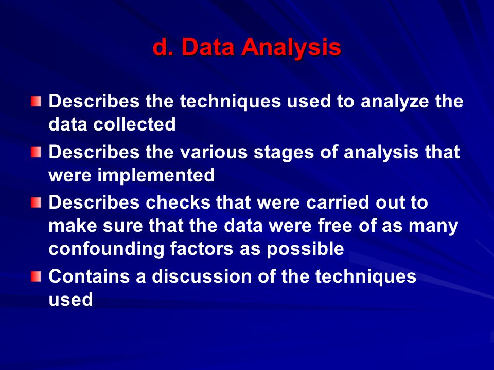d. Data Analysis Describes the techniques used to analyze the data collected Describes the various stages of analysis that were implemented Describes