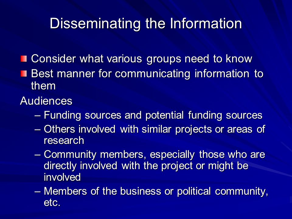 Disseminating the Information Consider what various groups need to know Best manner for communicating information to them Audiences –Funding sources a