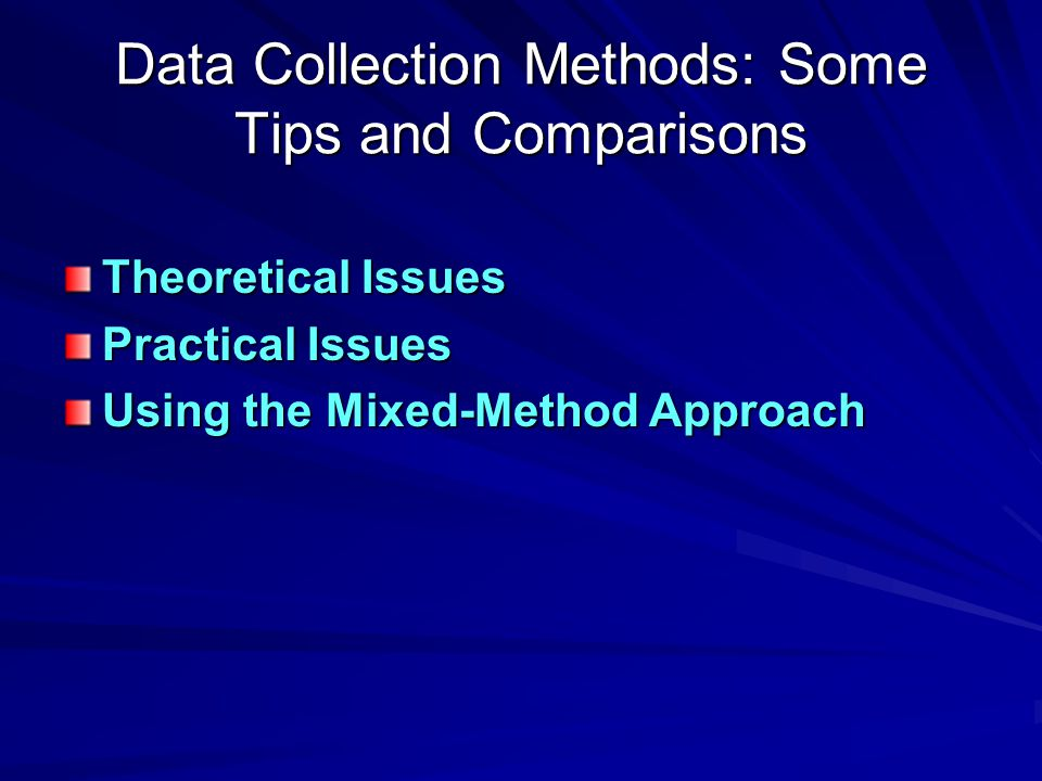 Data Collection Methods: Some Tips and Comparisons Theoretical Issues Practical Issues Using the Mixed-Method Approach
