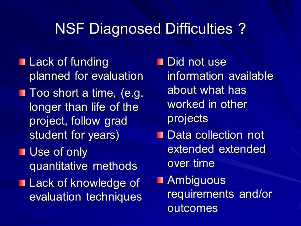 NSF Diagnosed Difficulties ? Lack of funding planned for evaluation Too short a time, (e.g. longer than life of the project, follow grad student for y