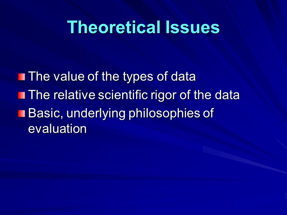 Theoretical Issues The value of the types of data The relative scientific rigor of the data Basic, underlying philosophies of evaluation