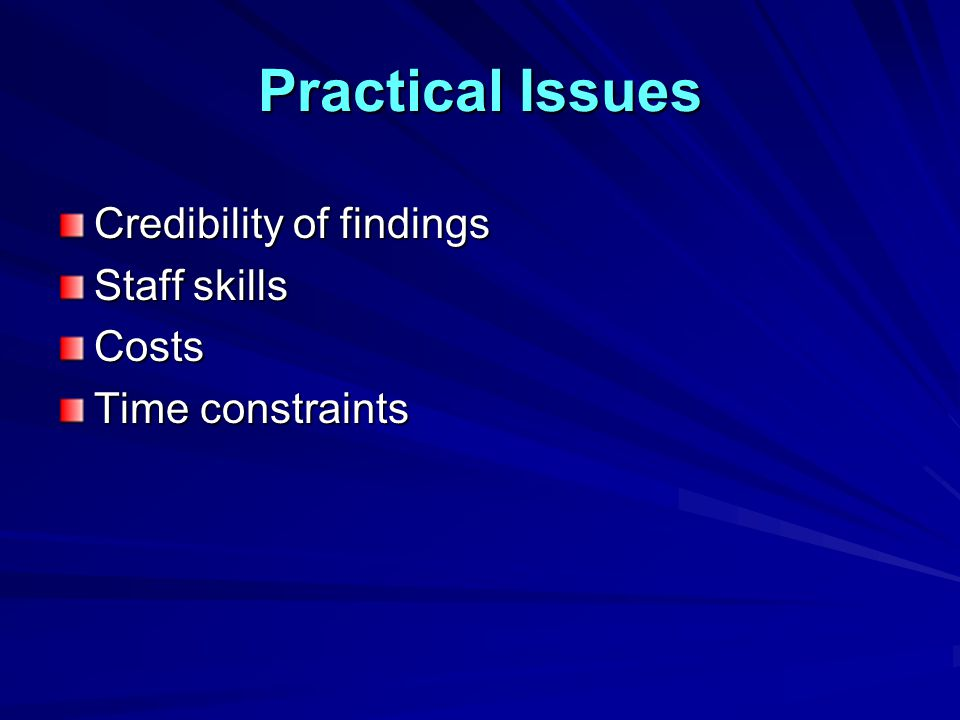 Practical Issues Credibility of findings Staff skills Costs Time constraints