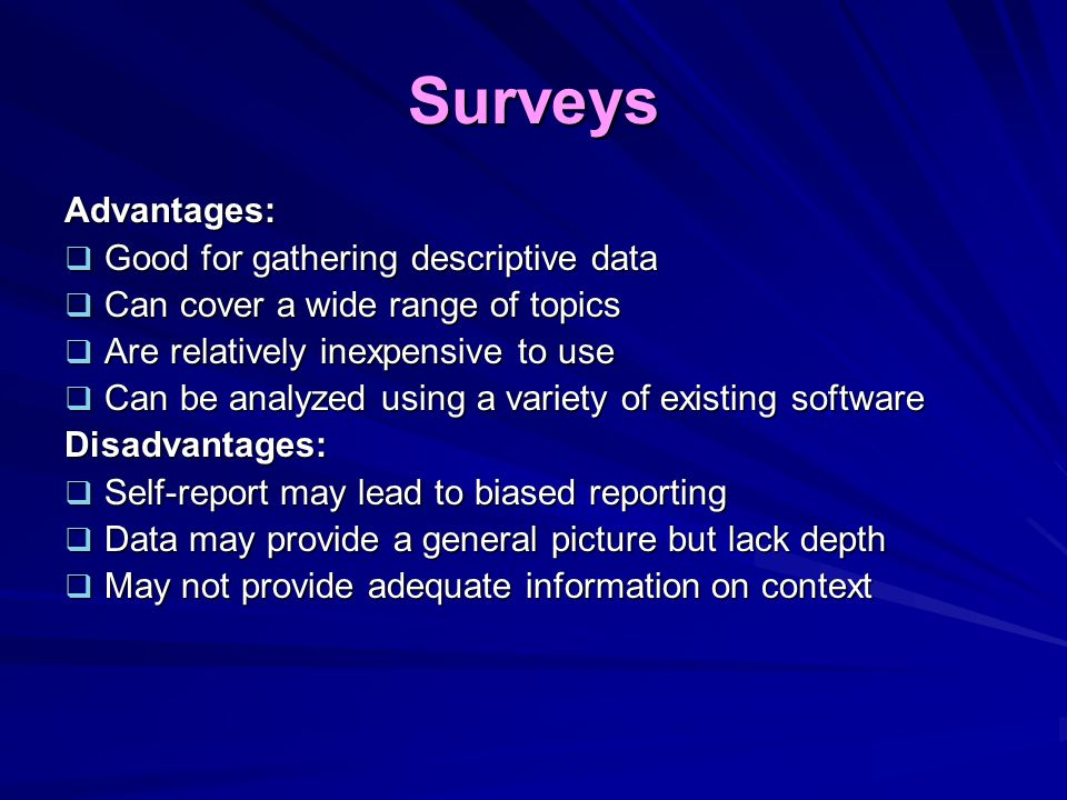 Surveys Advantages:  Good for gathering descriptive data  Can cover a wide range of topics  Are relatively inexpensive to use  Can be analyzed usi