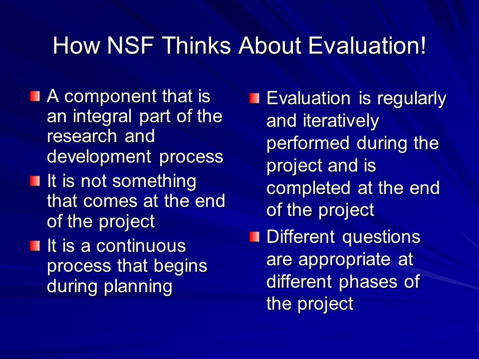 How NSF Thinks About Evaluation! A component that is an integral part of the research and development process It is not something that comes at the en
