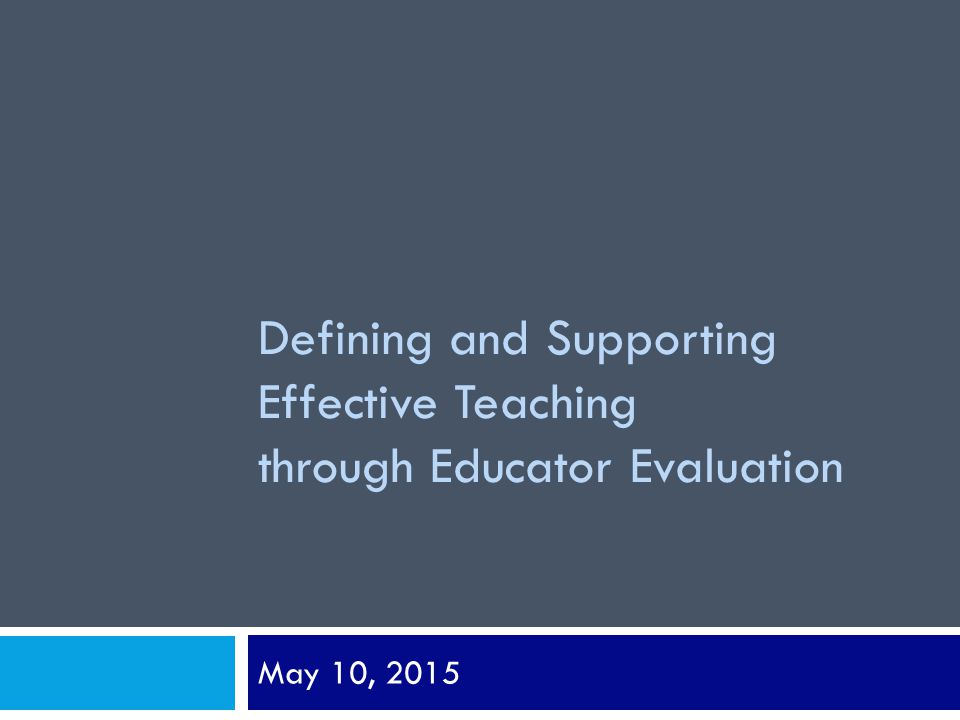 Defining and Supporting Effective Teaching through Educator Evaluation May 10, 2015