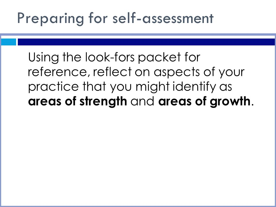 Preparing for self-assessment Using the look-fors packet for reference, reflect on aspects of your practice that you might identify as areas of strength and areas of growth.